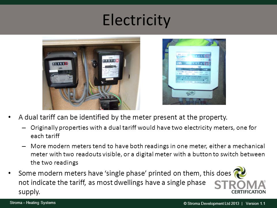 © Stroma Development Ltd 2013 | Version 1.1 Stroma – Heating Systems Electricity A dual tariff can be identified by the meter present at the property.