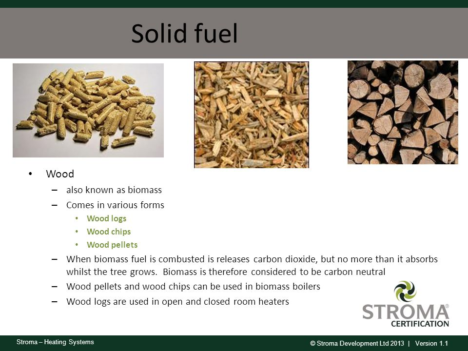 © Stroma Development Ltd 2013 | Version 1.1 Stroma – Heating Systems Wood – also known as biomass – Comes in various forms Wood logs Wood chips Wood p