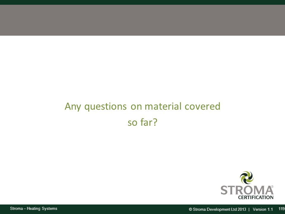 © Stroma Development Ltd 2013 | Version 1.1 Stroma – Heating Systems Any questions on material covered so far? 119