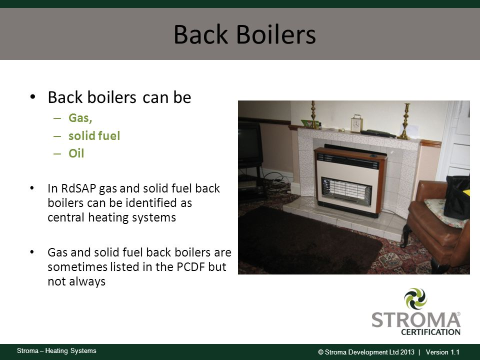 © Stroma Development Ltd 2013 | Version 1.1 Stroma – Heating Systems Back Boilers Back boilers can be – Gas, – solid fuel – Oil In RdSAP gas and solid