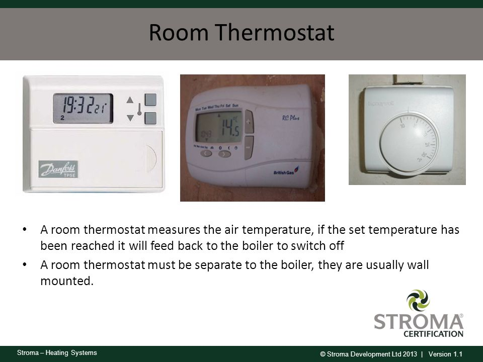 © Stroma Development Ltd 2013 | Version 1.1 Stroma – Heating Systems Room Thermostat A room thermostat measures the air temperature, if the set temper