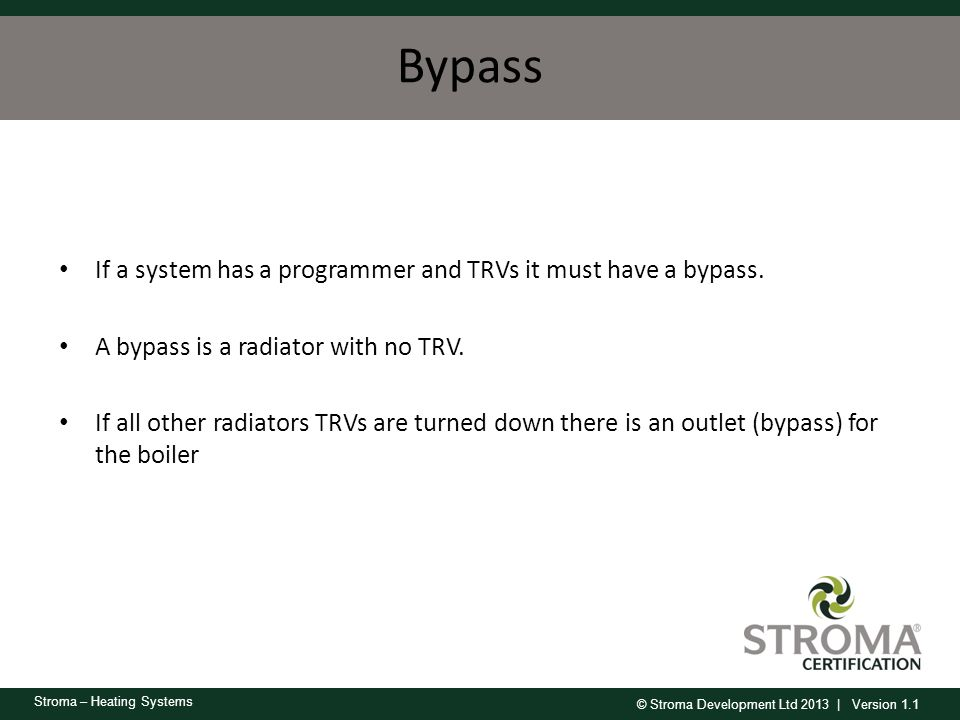 © Stroma Development Ltd 2013 | Version 1.1 Stroma – Heating Systems Bypass If a system has a programmer and TRVs it must have a bypass. A bypass is a