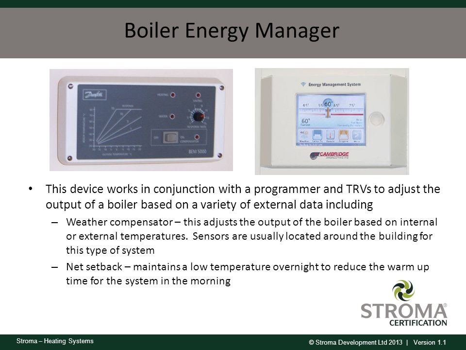 © Stroma Development Ltd 2013 | Version 1.1 Stroma – Heating Systems Boiler Energy Manager This device works in conjunction with a programmer and TRVs