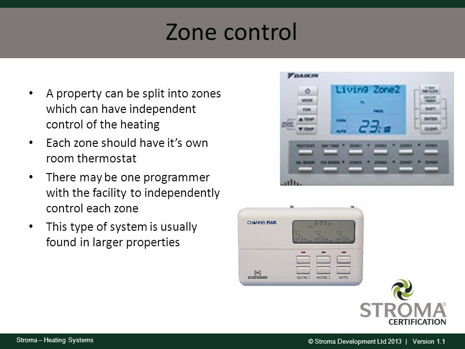 © Stroma Development Ltd 2013 | Version 1.1 Stroma – Heating Systems Zone control A property can be split into zones which can have independent contro