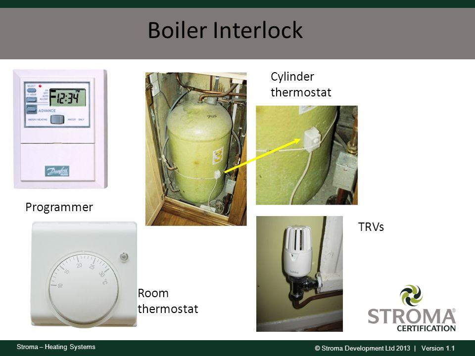 © Stroma Development Ltd 2013 | Version 1.1 Stroma – Heating Systems Boiler Interlock Programmer Room thermostat TRVs Cylinder thermostat
