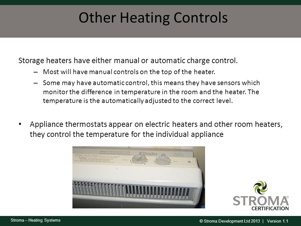 © Stroma Development Ltd 2013 | Version 1.1 Stroma – Heating Systems Other Heating Controls Storage heaters have either manual or automatic charge con