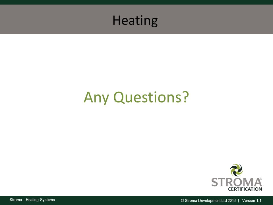 © Stroma Development Ltd 2013 | Version 1.1 Stroma – Heating Systems Any Questions? Heating