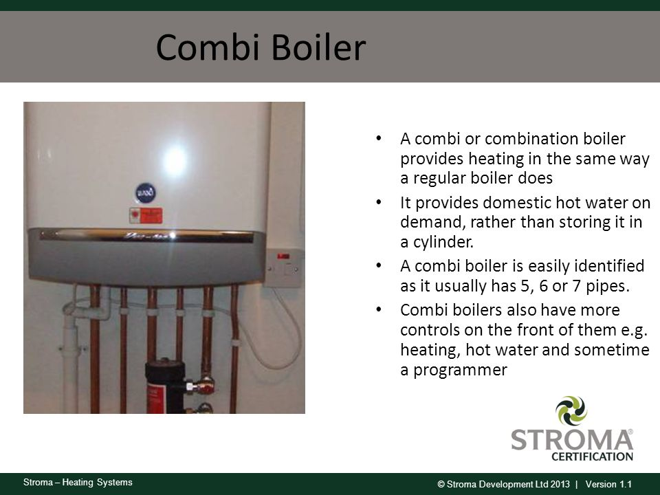 © Stroma Development Ltd 2013 | Version 1.1 Stroma – Heating Systems Combi Boiler A combi or combination boiler provides heating in the same way a reg