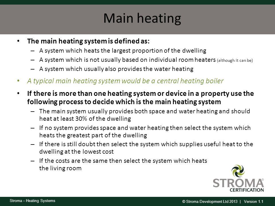 © Stroma Development Ltd 2013 | Version 1.1 Stroma – Heating Systems Main heating The main heating system is defined as: – A system which heats the la