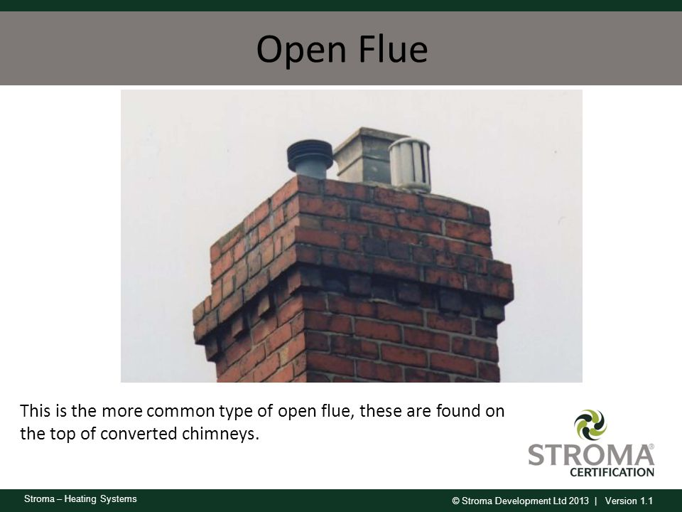 © Stroma Development Ltd 2013 | Version 1.1 Stroma – Heating Systems Open Flue This is the more common type of open flue, these are found on the top o