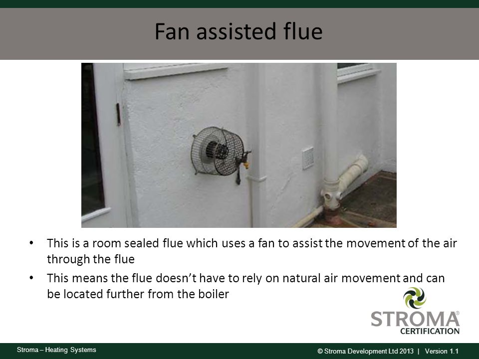 © Stroma Development Ltd 2013 | Version 1.1 Stroma – Heating Systems Fan assisted flue This is a room sealed flue which uses a fan to assist the movem