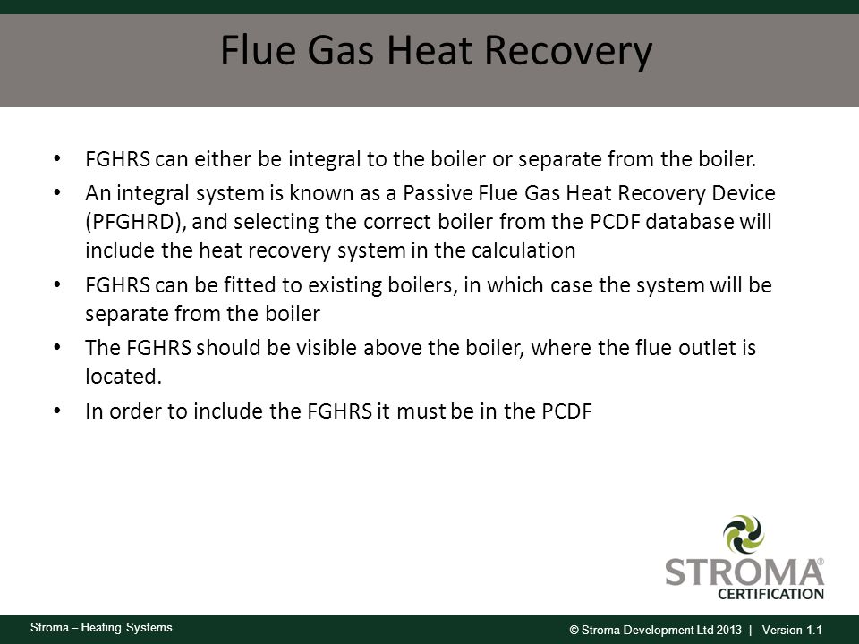 © Stroma Development Ltd 2013 | Version 1.1 Stroma – Heating Systems Flue Gas Heat Recovery FGHRS can either be integral to the boiler or separate fro