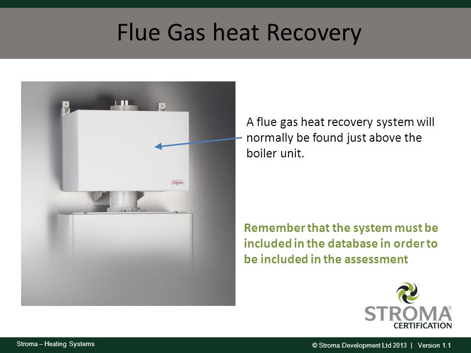 © Stroma Development Ltd 2013 | Version 1.1 Stroma – Heating Systems Flue Gas heat Recovery A flue gas heat recovery system will normally be found jus