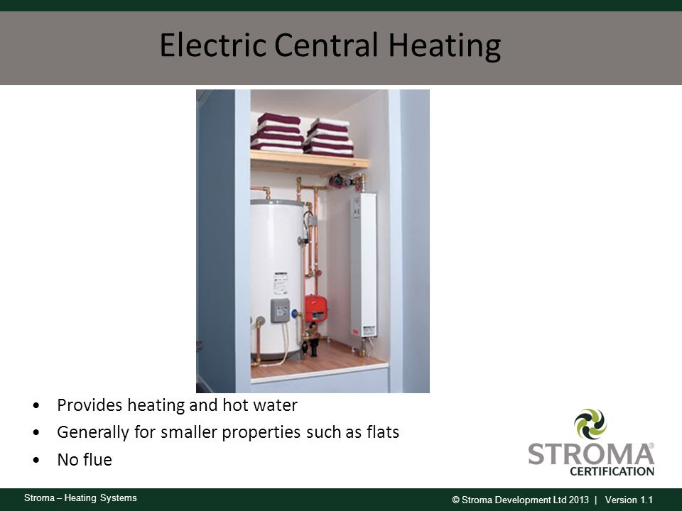© Stroma Development Ltd 2013 | Version 1.1 Stroma – Heating Systems Electric Central Heating Provides heating and hot water Generally for smaller pro
