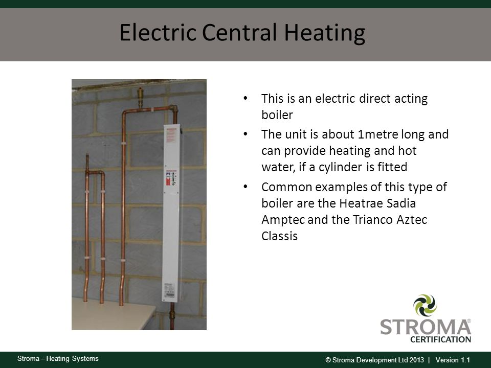 © Stroma Development Ltd 2013 | Version 1.1 Stroma – Heating Systems Electric Central Heating This is an electric direct acting boiler The unit is abo