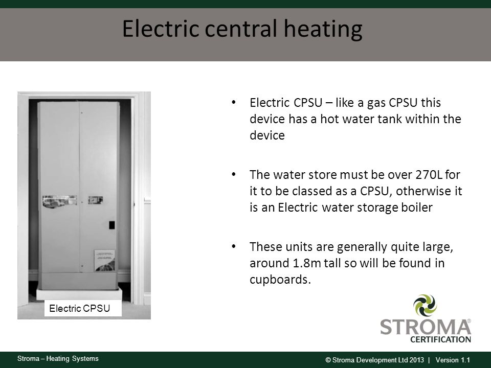 © Stroma Development Ltd 2013 | Version 1.1 Stroma – Heating Systems Electric central heating Electric CPSU – like a gas CPSU this device has a hot wa