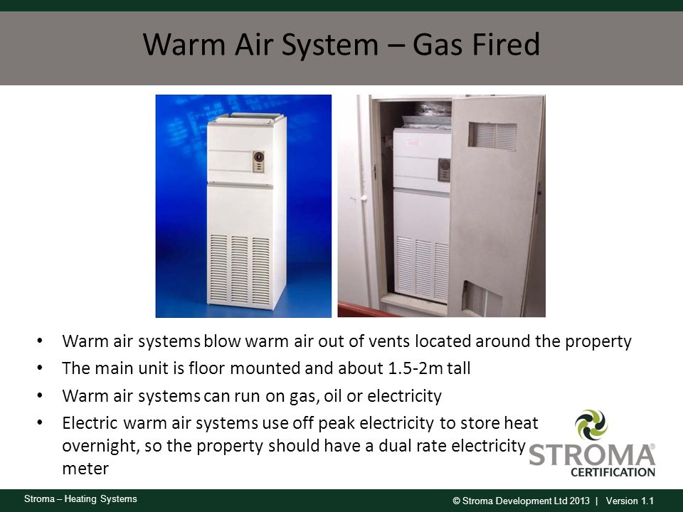 © Stroma Development Ltd 2013 | Version 1.1 Stroma – Heating Systems Warm Air System – Gas Fired Warm air systems blow warm air out of vents located a