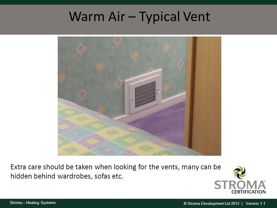 © Stroma Development Ltd 2013 | Version 1.1 Stroma – Heating Systems Warm Air – Typical Vent Extra care should be taken when looking for the vents, ma