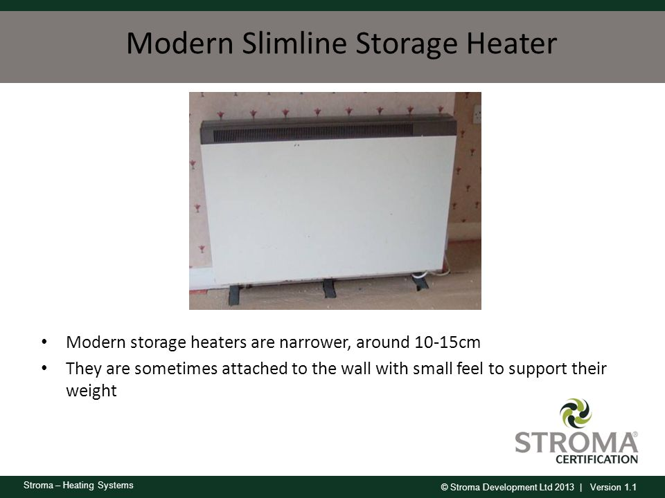 © Stroma Development Ltd 2013 | Version 1.1 Stroma – Heating Systems Modern Slimline Storage Heater Modern storage heaters are narrower, around 10-15c