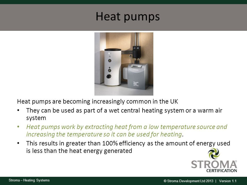 © Stroma Development Ltd 2013 | Version 1.1 Stroma – Heating Systems Heat pumps Heat pumps are becoming increasingly common in the UK They can be used
