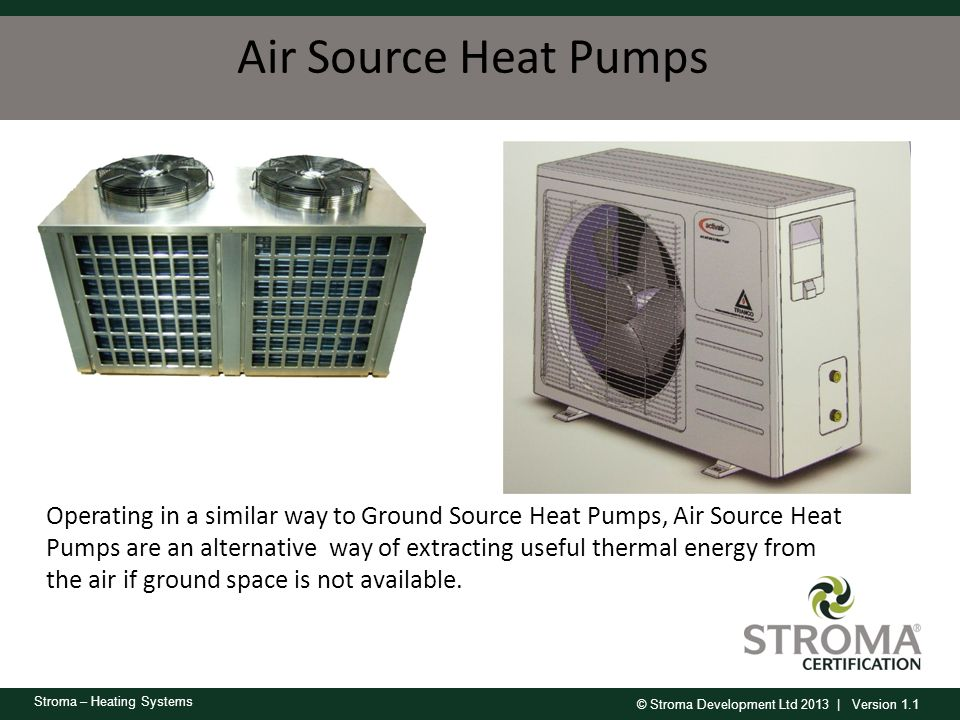 © Stroma Development Ltd 2013 | Version 1.1 Stroma – Heating Systems Air Source Heat Pumps Operating in a similar way to Ground Source Heat Pumps, Air