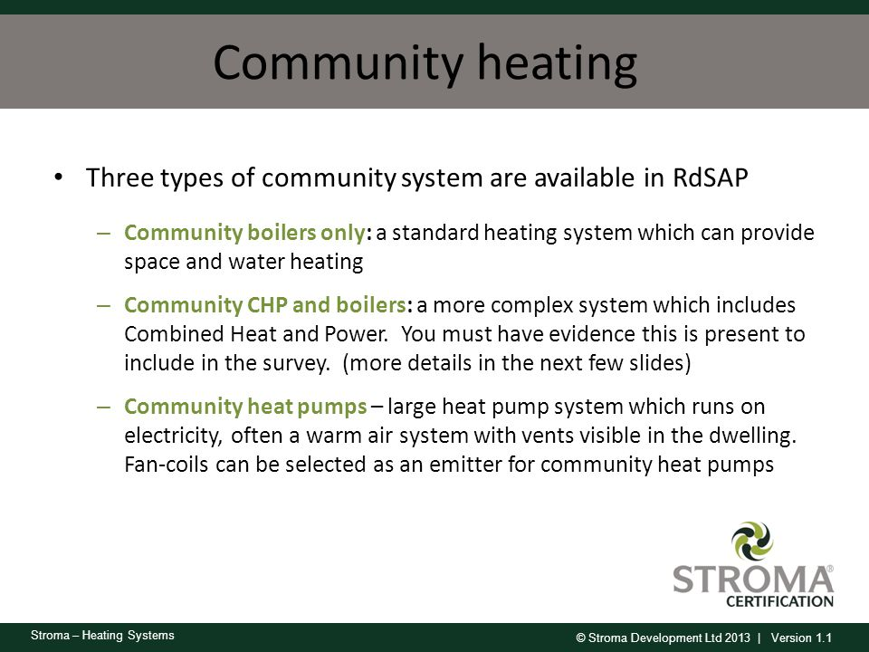 © Stroma Development Ltd 2013 | Version 1.1 Stroma – Heating Systems Community heating Three types of community system are available in RdSAP – Commun