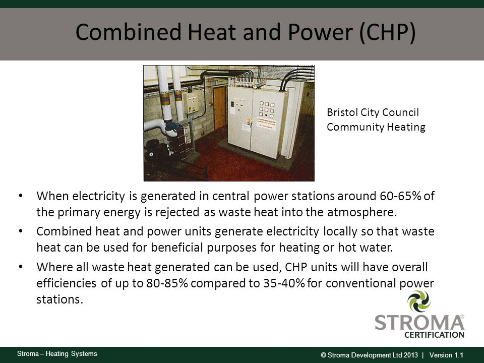 © Stroma Development Ltd 2013 | Version 1.1 Stroma – Heating Systems Combined Heat and Power (CHP) When electricity is generated in central power stat