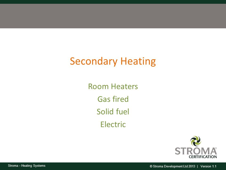 © Stroma Development Ltd 2013 | Version 1.1 Stroma – Heating Systems Secondary Heating Room Heaters Gas fired Solid fuel Electric