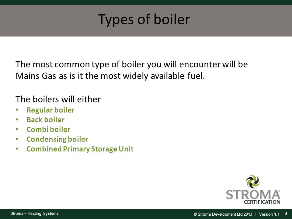 © Stroma Development Ltd 2013 | Version 1.1 Stroma – Heating Systems Types of boiler 8 The most common type of boiler you will encounter will be Mains