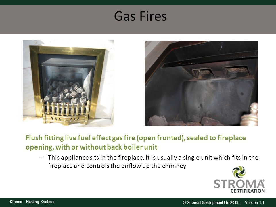 © Stroma Development Ltd 2013 | Version 1.1 Stroma – Heating Systems Gas Fires Flush fitting live fuel effect gas fire (open fronted), sealed to firep