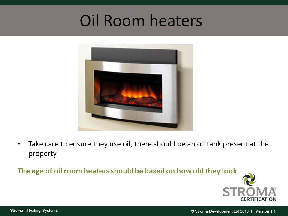 © Stroma Development Ltd 2013 | Version 1.1 Stroma – Heating Systems Oil Room heaters Take care to ensure they use oil, there should be an oil tank pr