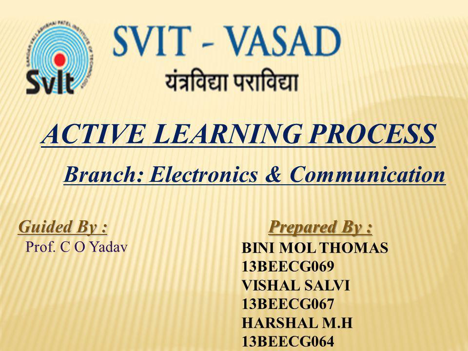 ACTIVE LEARNING PROCESS Prepared By : BINI MOL THOMAS 13BEECG069 VISHAL SALVI 13BEECG067 HARSHAL M.H 13BEECG064 Guided By : Prof. C O Yadav Branch: El