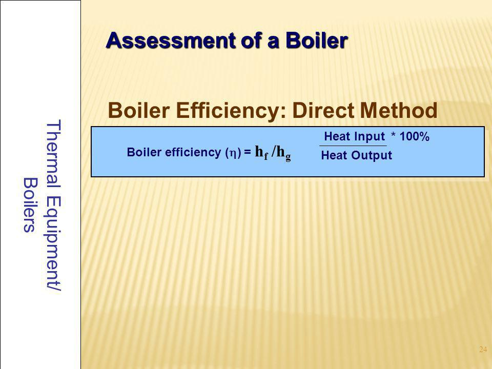 24 Thermal Equipment/ Boilers Assessment of a Boiler Boiler Efficiency: Direct Method Boiler efficiency ( ) = h f /h g Heat Input * 100% Heat Output