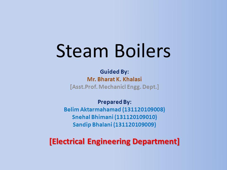Steam Boilers Guided By: Mr. Bharat K. Khalasi [Asst.Prof. Mechanicl Engg. Dept.] Prepared By: Belim Aktarmahamad (131120109008) Snehal Bhimani (13112