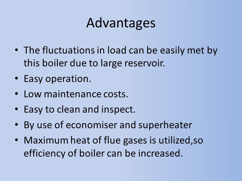 Advantages The fluctuations in load can be easily met by this boiler due to large reservoir. Easy operation. Low maintenance costs. Easy to clean and
