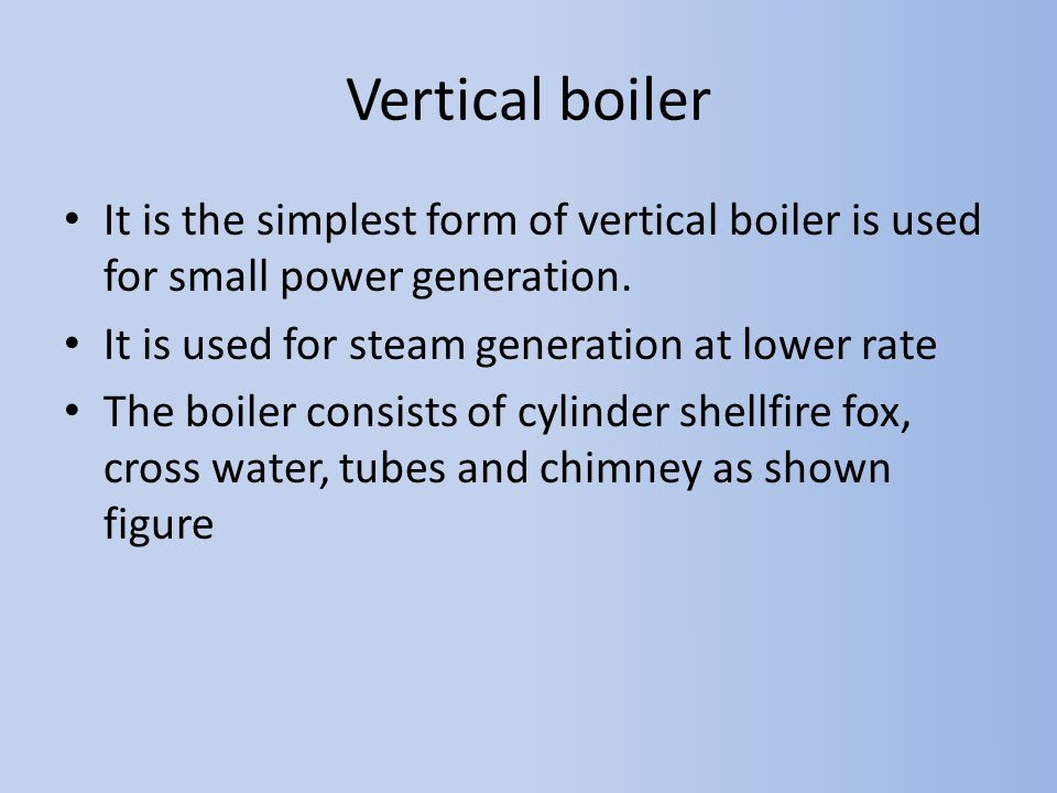 Vertical boiler It is the simplest form of vertical boiler is used for small power generation. It is used for steam generation at lower rate The boile