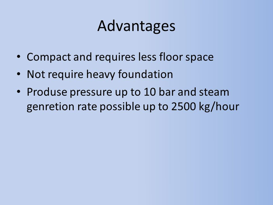 Advantages Compact and requires less floor space Not require heavy foundation Produse pressure up to 10 bar and steam genretion rate possible up to 25