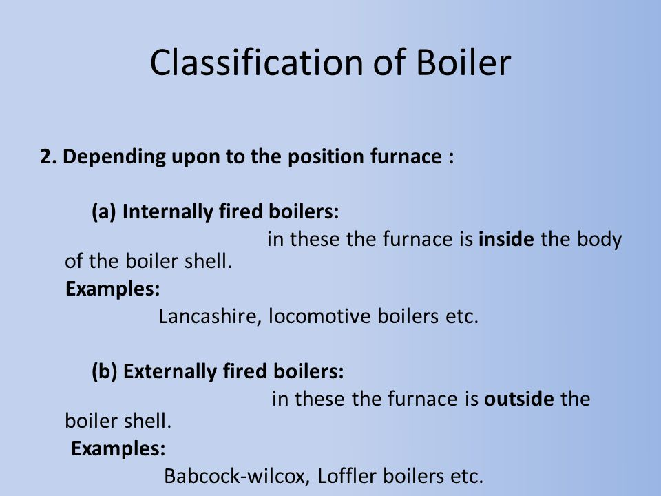 2. Depending upon to the position furnace : (a) Internally fired boilers: in these the furnace is inside the body of the boiler shell. Examples: Lanca