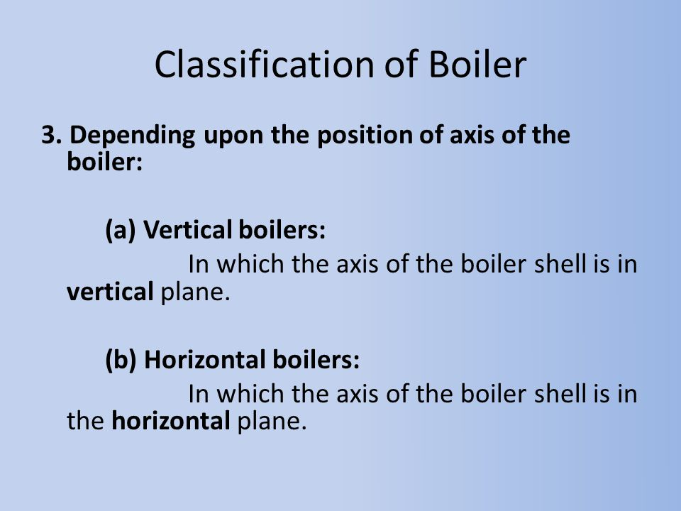 3. Depending upon the position of axis of the boiler: (a) Vertical boilers: In which the axis of the boiler shell is in vertical plane. (b) Horizontal
