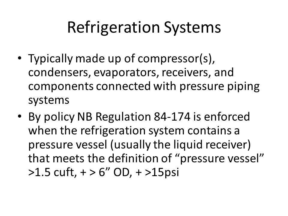 Refrigeration Systems Typically made up of compressor(s), condensers, evaporators, receivers, and components connected with pressure piping systems By