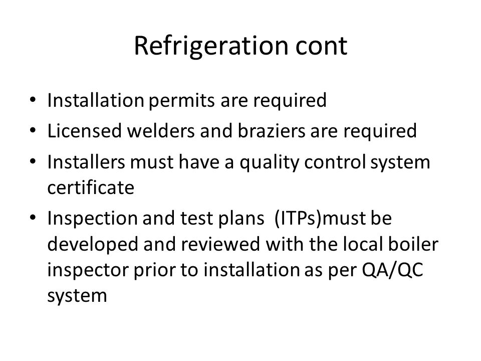 Refrigeration cont Installation permits are required Licensed welders and braziers are required Installers must have a quality control system certific