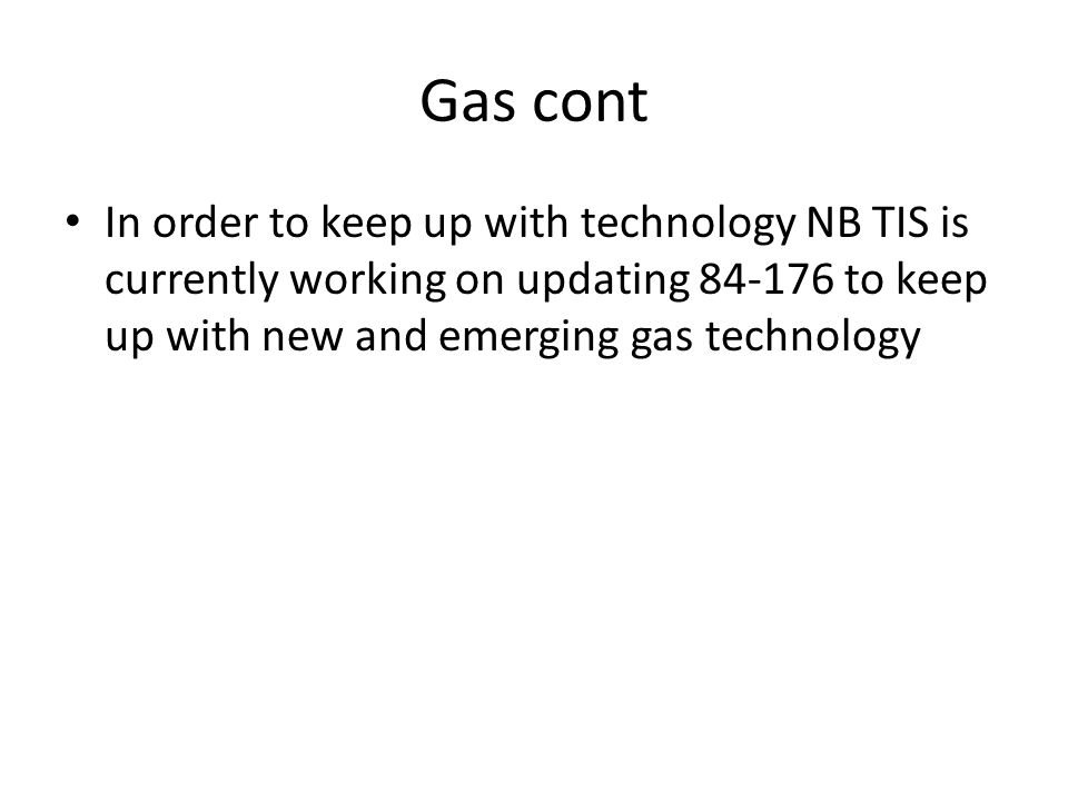 Gas cont In order to keep up with technology NB TIS is currently working on updating 84-176 to keep up with new and emerging gas technology