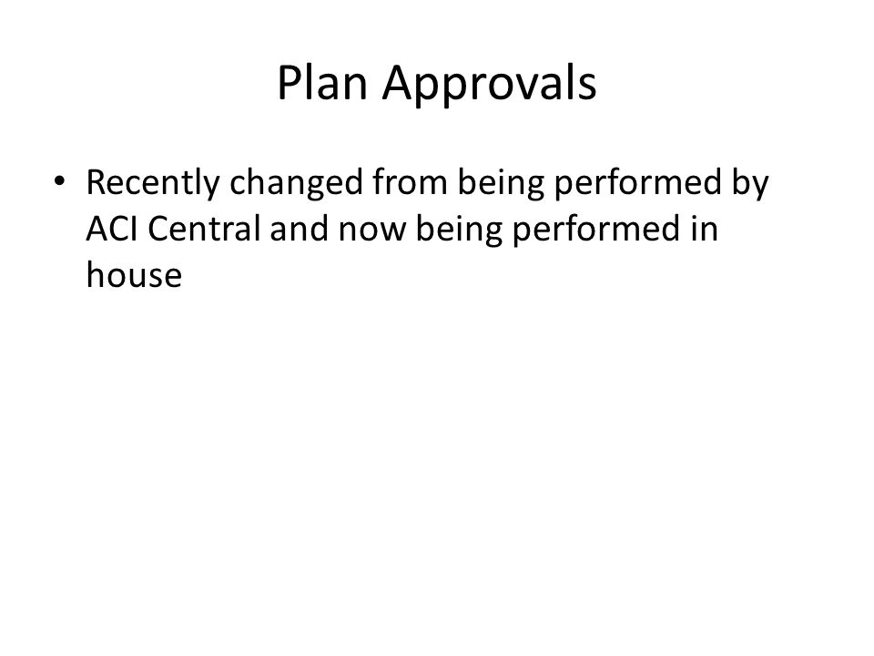 Plan Approvals Recently changed from being performed by ACI Central and now being performed in house