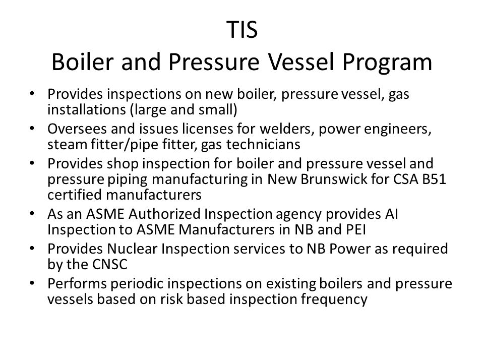 TIS Boiler and Pressure Vessel Program Provides inspections on new boiler, pressure vessel, gas installations (large and small) Oversees and issues li