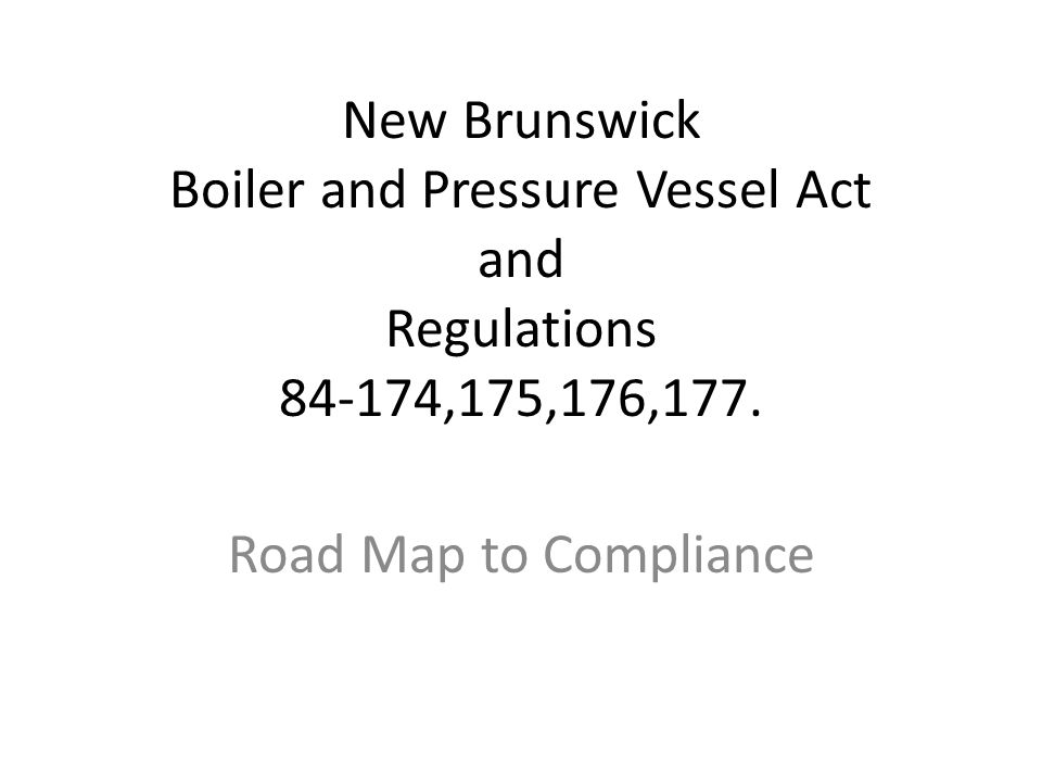 New Brunswick Boiler and Pressure Vessel Act and Regulations 84-174,175,176,177. Road Map to Compliance