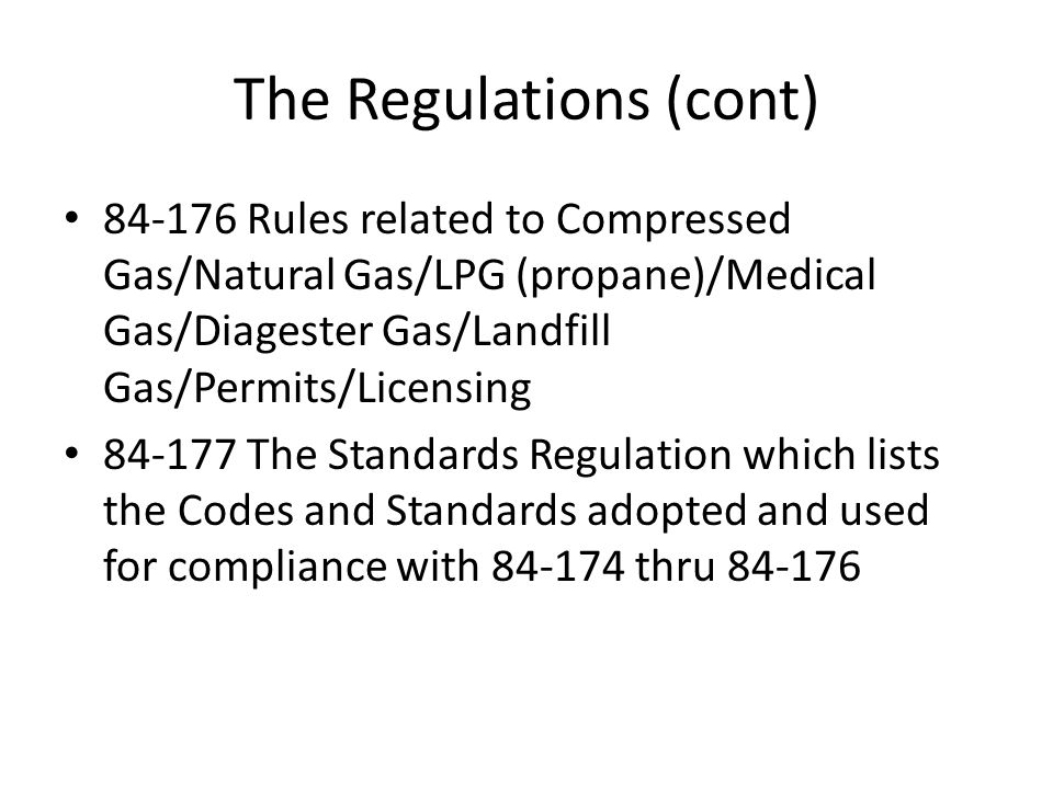The Regulations (cont) 84-176 Rules related to Compressed Gas/Natural Gas/LPG (propane)/Medical Gas/Diagester Gas/Landfill Gas/Permits/Licensing 84-17