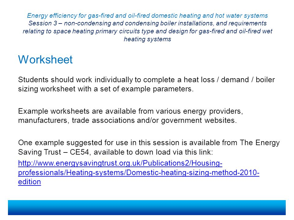 Energy efficiency for gas-fired and oil-fired domestic heating and hot water systems Session 3 – non-condensing and condensing boiler installations, and requirements relating to space heating primary circuits type and design for gas-fired and oil-fired wet heating systems Students should work individually to complete a heat loss / demand / boiler sizing worksheet with a set of example parameters.