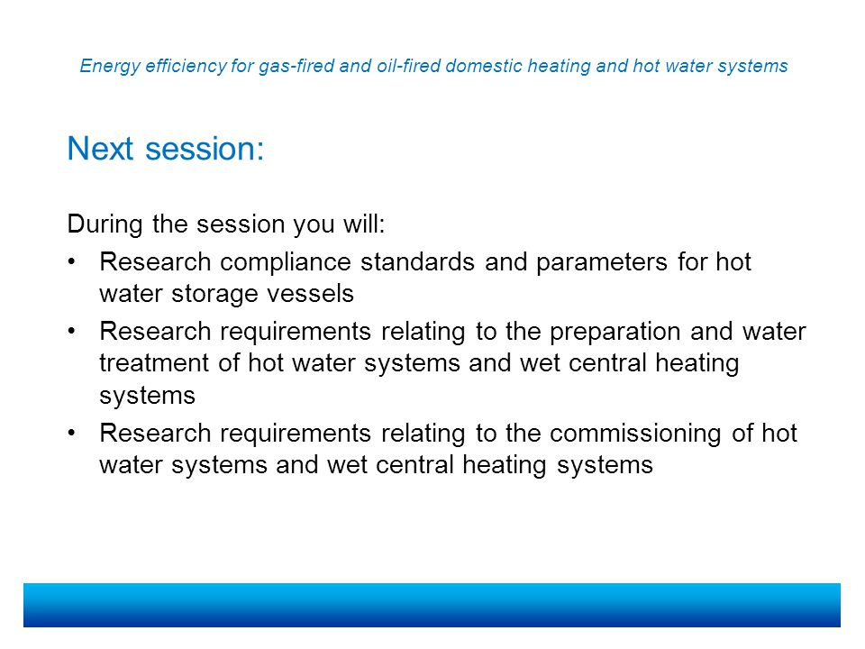 Energy efficiency for gas-fired and oil-fired domestic heating and hot water systems During the session you will: Research compliance standards and parameters for hot water storage vessels Research requirements relating to the preparation and water treatment of hot water systems and wet central heating systems Research requirements relating to the commissioning of hot water systems and wet central heating systems Next session: