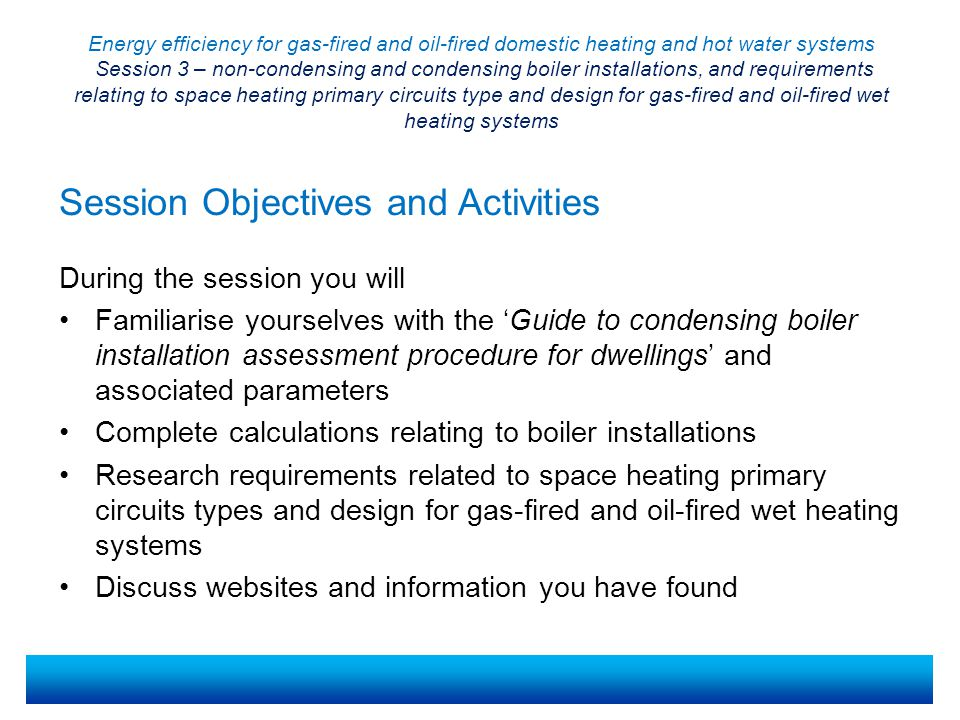 Energy efficiency for gas-fired and oil-fired domestic heating and hot water systems Session 3 – non-condensing and condensing boiler installations, and requirements relating to space heating primary circuits type and design for gas-fired and oil-fired wet heating systems Gas-fired and oil-fired domestic central heating must use condensing boilers in most circumstances Where installation of a condensing boiler may be difficult, an assessment should be completed to see if a non-condensing boiler would be allowed The Guide to the Condensing Boiler Installation Assessment Procedure for Dwellings explains the assessment procedureThe Guide to the Condensing Boiler Installation Assessment Procedure for Dwellings If it is suspected that a building may not be suitable for a condensing boiler, a standard form must be completed to assess whether a non-condensing boiler can be fitted for a specified fuel.