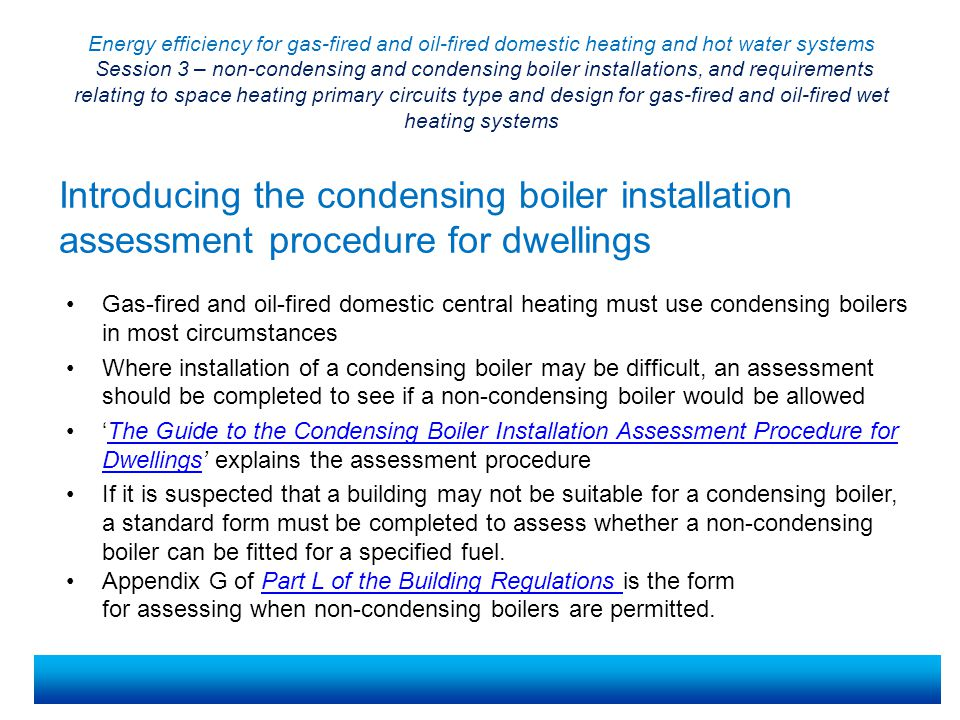 Energy efficiency for gas-fired and oil-fired domestic heating and hot water systems Session 3 – non-condensing and condensing boiler installations, and requirements relating to space heating primary circuits type and design for gas-fired and oil-fired wet heating systems The condensing boiler installation assessment procedure for dwellings – assessment criteria The following criteria must be considered: Dwelling type Existing boiler fuel New boiler fuel Existing boiler type Existing boiler position In the lowest cost option, is the new boiler positioned in a different room from the existing boiler.